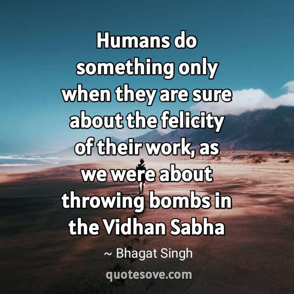 Humans do something only when they are sure about the felicity of their work, as we were about throwing bombs in the Vidhan Sabha. img