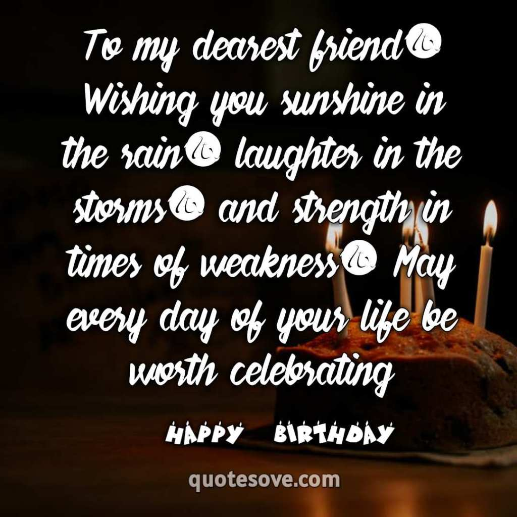 To my dearest friend, Wishing you sunshine in the rain, laughter in the storms, and strength in times of weakness