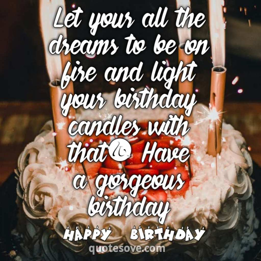 Let your all the dreams to be on fire and light your birthday candles