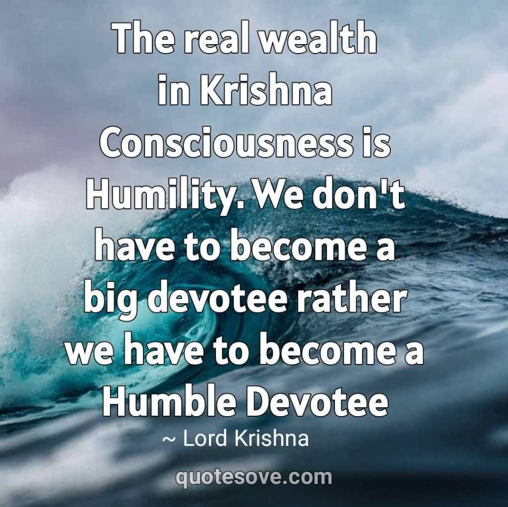 The real wealth in Krishna Consciousness is Humility. krishna sayings