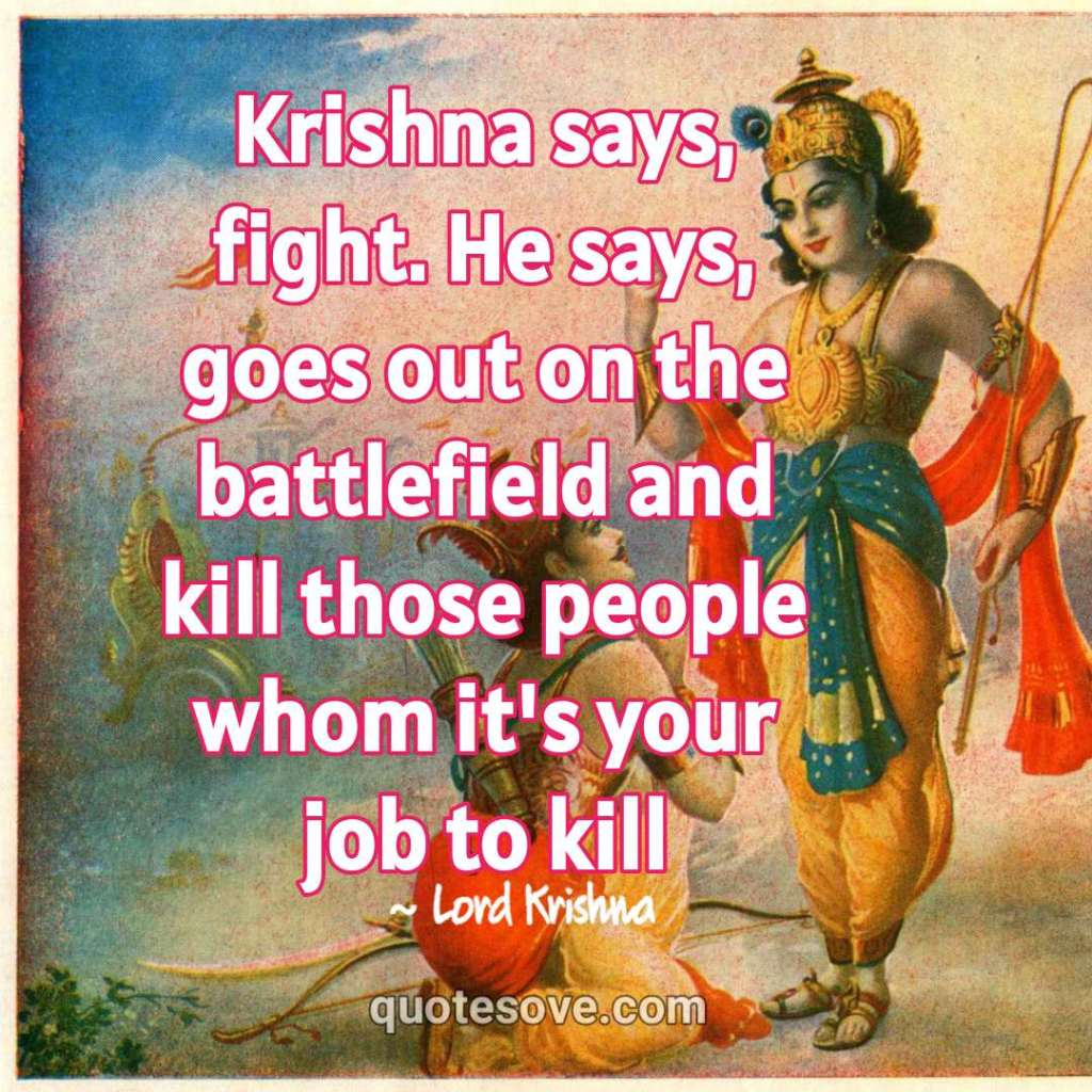 Krishna says, fight. He says, goes out on the battlefield