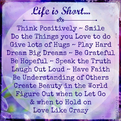 Life Is Short. Think Positively ~ Smile Do The Things You Love to Do Give Lots of Hugs ~ Love Quote