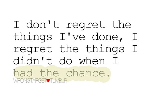 Wen I Didnt Have Dont Done Had Regret Things Things I Do I Chance Regret I I