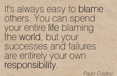 https://i2.wp.com/quotespictures.com/wp-content/uploads/2015/01/its-always-easy-to-blame-others-you-can-spend-your-entire-life-blaming-the-world-but-your-successes-and-failures-are-entirely-your-own-responsibility-paulp-coelho.jpg