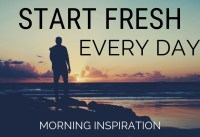 START FRESH EVERY DAY Wake Up With A Positive
