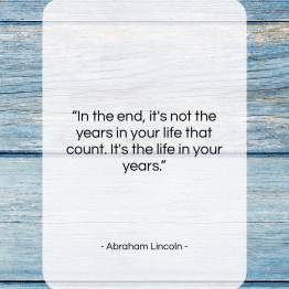 Get The Whole Abraham Lincoln Quote In The End Its Not The Years