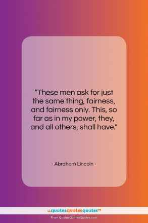 "Abraham Lincoln quote: ""These men ask for just the same…""- at QuotesQuotesQuotes.com"