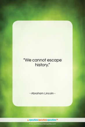 "Abraham Lincoln quote: ""We cannot escape history….""- at QuotesQuotesQuotes.com"