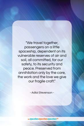 "Adlai Stevenson quote: ""We travel together, passengers on a little spaceship…""- at QuotesQuotesQuotes.com"