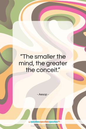 """Aesop quote: """"The smaller the mind, the greater the conceit.""""- at QuotesQuotesQuotes.com"""