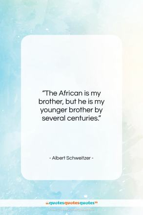 """Albert Schweitzer quote: """"The African is my brother, but he…""""- at QuotesQuotesQuotes.com"""