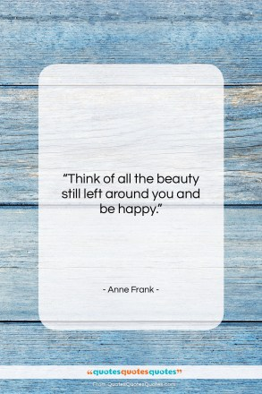 """Anne Frank quote: """"Think of all the beauty still left…""""- at QuotesQuotesQuotes.com"""