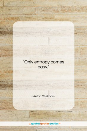 "Anton Chekhov quote: ""Only entropy comes easy….""- at QuotesQuotesQuotes.com"