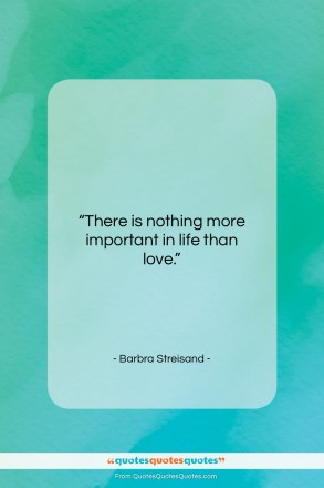 """Barbra Streisand quote: """"There is nothing more important in life…""""- at QuotesQuotesQuotes.com"""
