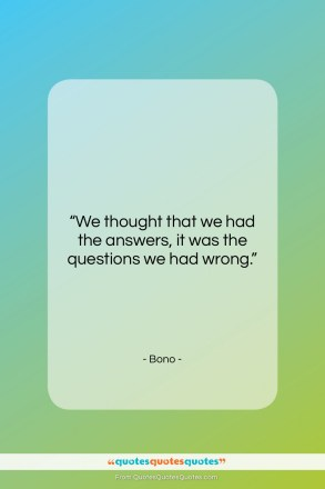 "Bono quote: ""We thought that we had the answers…""- at QuotesQuotesQuotes.com"