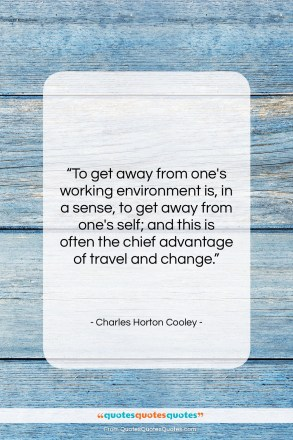 "Charles Horton Cooley quote: ""To get away from one's working environment…""- at QuotesQuotesQuotes.com"