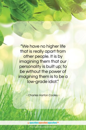 "Charles Horton Cooley quote: ""We have no higher life that is…""- at QuotesQuotesQuotes.com"