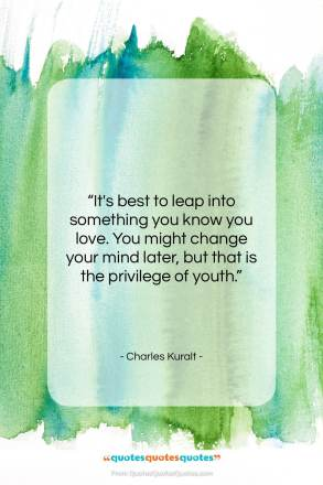 """Charles Kuralt quote: """"It's best to leap into something you…""""- at QuotesQuotesQuotes.com"""