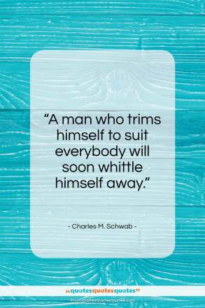 "Charles M. Schwab quote: ""A man who trims himself to suit everybody…""- at QuotesQuotesQuotes.com"