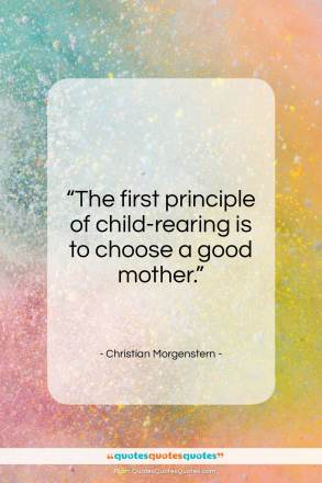 """Christian Morgenstern quote: """"The first principle of child-rearing is to…""""- at QuotesQuotesQuotes.com"""