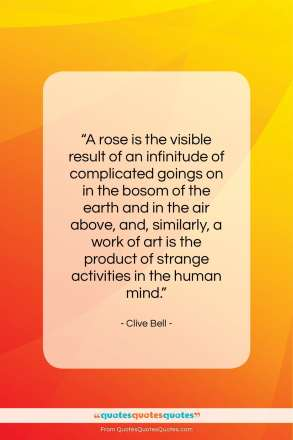 """Clive Bell quote: """"A rose is the visible result of…""""- at QuotesQuotesQuotes.com"""