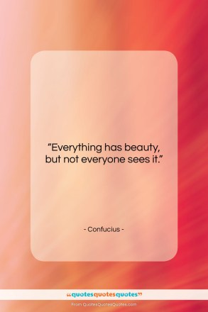 """Confucius quote: """"Everything has beauty, but not everyone sees…""""- at QuotesQuotesQuotes.com"""