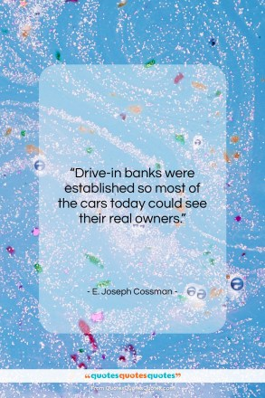 "E. Joseph Cossman quote: ""Drive-in banks were established so most of…""- at QuotesQuotesQuotes.com"