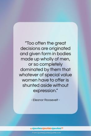 "Eleanor Roosevelt quote: ""Too often the great decisions are originated…""- at QuotesQuotesQuotes.com"