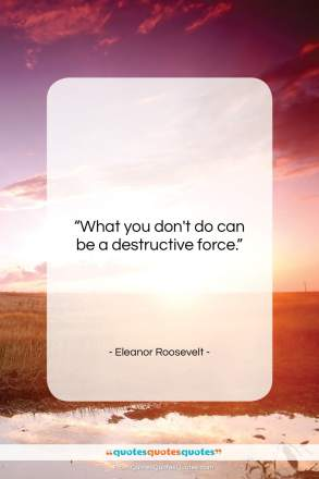 """Eleanor Roosevelt quote: """"What you don't do can be a…""""- at QuotesQuotesQuotes.com"""