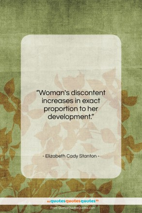 """Elizabeth Cady Stanton quote: """"Woman's discontent increases in exact proportion to…""""- at QuotesQuotesQuotes.com"""