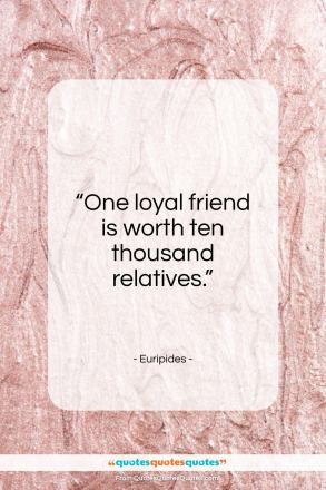"Euripides quote: ""One loyal friend is worth ten thousand relatives.""- at QuotesQuotesQuotes.com"