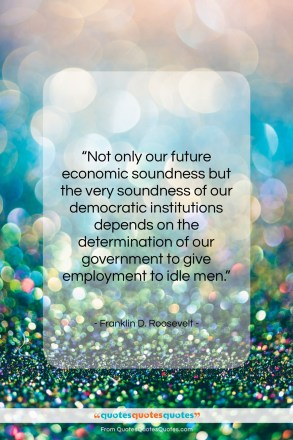 "Franklin D. Roosevelt quote: ""Not only our future economic soundness but…""- at QuotesQuotesQuotes.com"