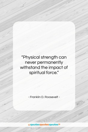 "Franklin D. Roosevelt quote: ""Physical strength can never permanently withstand the…""- at QuotesQuotesQuotes.com"
