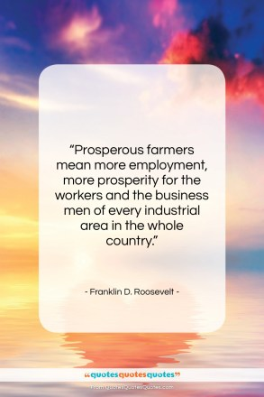 "Franklin D. Roosevelt quote: ""Prosperous farmers mean more employment, more prosperity…""- at QuotesQuotesQuotes.com"