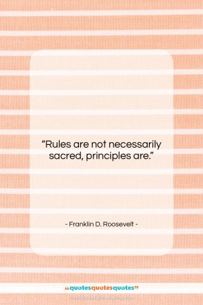 "Franklin D. Roosevelt quote: ""Rules are not necessarily sacred, principles are….""- at QuotesQuotesQuotes.com"