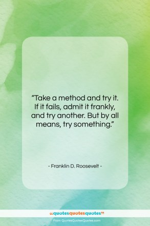 "Franklin D. Roosevelt quote: ""Take a method and try it. If…""- at QuotesQuotesQuotes.com"