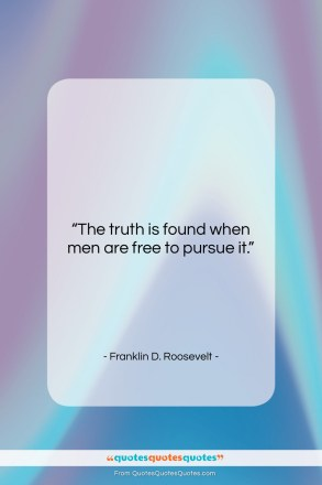 "Franklin D. Roosevelt quote: ""The truth is found when men are…""- at QuotesQuotesQuotes.com"