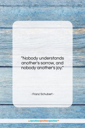 """Franz Schubert quote: """"Nobody understands another's sorrow, and nobody another's…""""- at QuotesQuotesQuotes.com"""