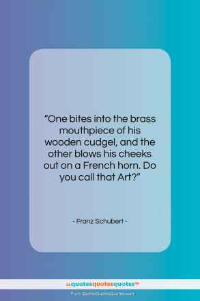 """Franz Schubert quote: """"One bites into the brass mouthpiece of…""""- at QuotesQuotesQuotes.com"""