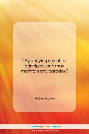 """Galileo Galilei quote: """"By denying scientific principles, one may maintain…""""- at QuotesQuotesQuotes.com"""