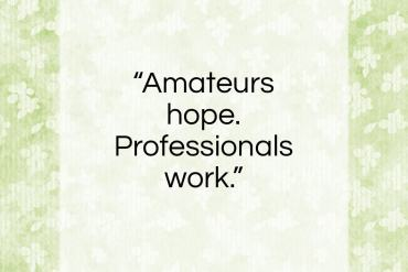 "Garson Kanin quote: ""Amateurs hope. Professionals work.""- at QuotesQuotesQuotes.com"
