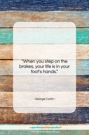 "George Carlin quote: ""When you step on the brakes…""- at QuotesQuotesQuotes.com"