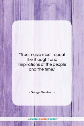 """George Gershwin quote: """"True music must repeat the thought and…""""- at QuotesQuotesQuotes.com"""