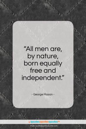 "George Mason quote: ""All men are, by nature, born equally free and independent.""- at QuotesQuotesQuotes.com"