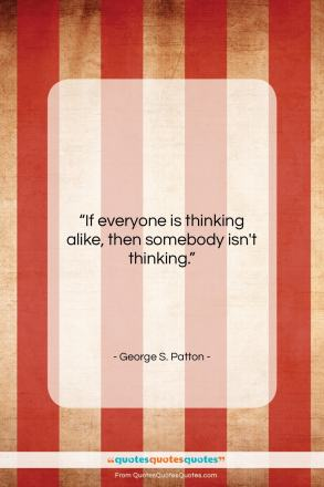 "George S. Patton quote: ""If everyone is thinking alike, then somebody…""- at QuotesQuotesQuotes.com"