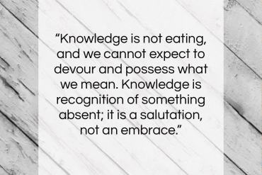 "George Santayana quote: ""Knowledge is not eating, and we cannot…""- at QuotesQuotesQuotes.com"
