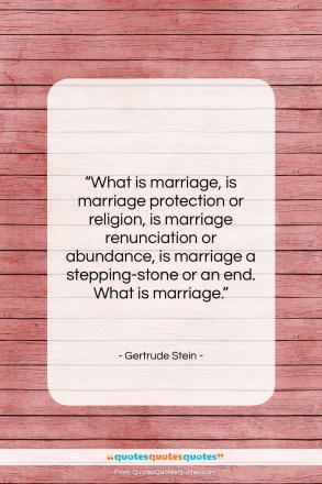 """Gertrude Stein quote: """"What is marriage, is marriage protection or…""""- at QuotesQuotesQuotes.com"""