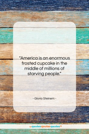 """Gloria Steinem quote: """"America is an enormous frosted cupcake in…""""- at QuotesQuotesQuotes.com"""