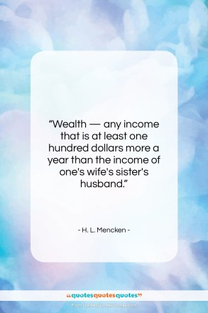 """H. L. Mencken quote: """"Wealth — any income that is at…""""- at QuotesQuotesQuotes.com"""