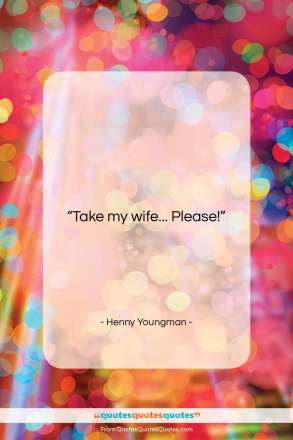 """Henny Youngman quote: """"Take my wife… Please!…""""- at QuotesQuotesQuotes.com"""